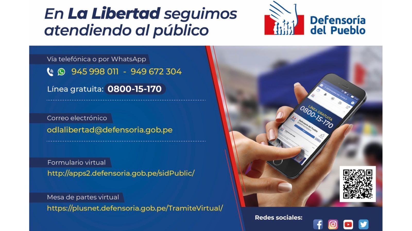 Línea gratuita 0800-15170 TELÉFONOS: 945998011 / 949672304 CORREO: odlalibertad@defensoria.gob.pe Formulario virtual: http://apps2.defensoria.gob.pe/sidPublic/ Mesa de partes: http://plusnet.defensoria.gob.pe/TramiteVirtual/